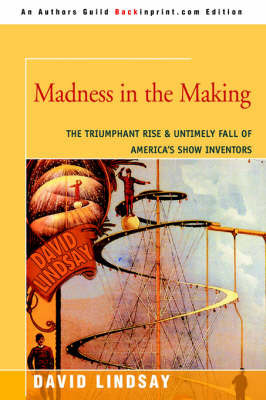 Madness in the Making: The Triumphant Rise & Untimely Fall of America's Show Inventors by David Lindsay (Monash University, Victoria)
