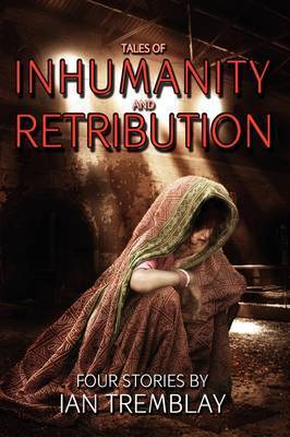 Tales of Inhumanity and Retribution by Ian Tremblay