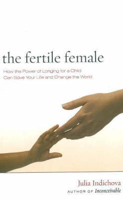 Fertile Female: How the Power of Longing for a Child Can Save Your Life and Change the World by Julia Indichova image