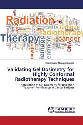 Validating Gel Dosimetry for Highly Conformal Radiotherapy Techniques by Natanasabapathi Gopishankar