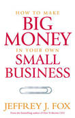 How To Make Big Money In Your Own Small Business by Jeffrey J Fox