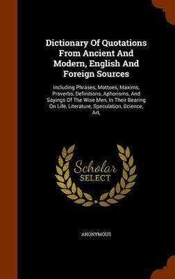 Dictionary of Quotations from Ancient and Modern, English and Foreign Sources by * Anonymous
