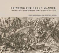 Printing the Grant Manner - Charles Le Brun and Monumental Prints in the Age of Louis XIV by Louis Marchesano image