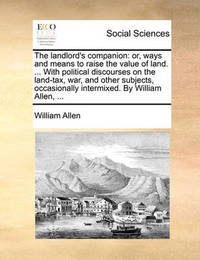 The Landlord's Companion: Or, Ways and Means to Raise the Value of Land. ... with Political Discourses on the Land-Tax, War, and Other Subjects, Occasionally Intermixed. by William Allen, ... by William Allen