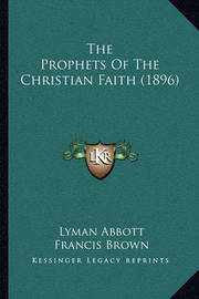 The Prophets of the Christian Faith (1896) by Francis Brown