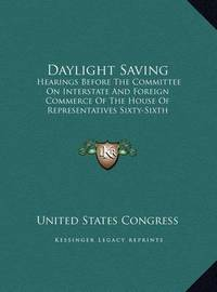 Daylight Saving: Hearings Before the Committee on Interstate and Foreign Commerce of the House of Representatives Sixty-Sixth Congress, Second Session (1920) by United States Congress