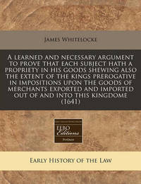 A Learned and Necessary Argument to Prove That Each Subject Hath a Propriety in His Goods Shewing Also the Extent of the Kings Prerogative in Impositions Upon the Goods of Merchants Exported and Imported Out of and Into This Kingdome (1641) by James Whitelocke