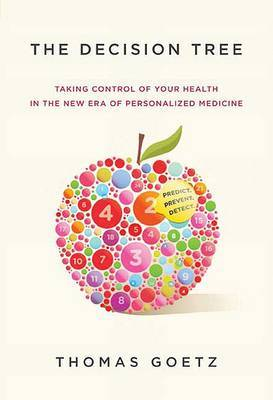 The Decision Tree: Taking Control of Your Health in the New Era of Personalized Medicine by Thomas Goetz