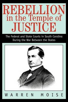 Rebellion in the Temple of Justice: The Federal and State Courts in South Carolina During the War Between the States by Warren Moise