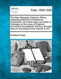 The New Newgate Calendar; Being Interesting Memoirs of Notorious Characters, Who Have Been Convicted of Outrages on the Laws of England, During the Seventeenth Century, Brought Down to the Present Time Volume 2 of 2 by Andrew Knapp