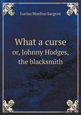 What a Curse Or, Johnny Hodges, the Blacksmith by Lucius Manlius Sargent image