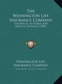 The Washington Life Insurance Company: Historical, Actuarial and Medical Statistics (1889) by Washington Life Insurance Co
