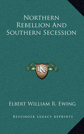 Northern Rebellion and Southern Secession by Elbert William R. Ewing