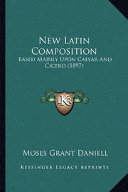 New Latin Composition: Based Mainly Upon Caesar and Cicero (1897) by Moses Grant Daniell