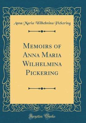 Memoirs of Anna Maria Wilhelmina Pickering (Classic Reprint) by Anna Maria Wilhelmina Pickering image