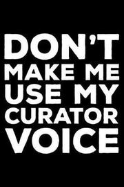 Don't Make Me Use My Curator Voice by Creative Juices Publishing