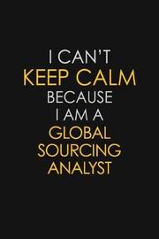 I Can't Keep Calm Because I Am A Global Sourcing Analyst by Blue Stone Publishers image