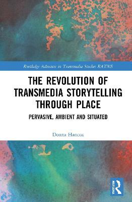 The Revolution in Transmedia Storytelling through Place by Donna Hancox