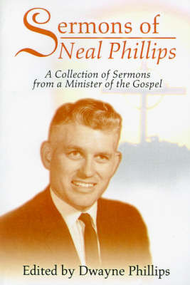 Sermons of Neal Phillips: A Collection of Sermons from a Minister of the Gospel by Dwayne Phillips, PH.D. image