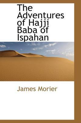 The Adventures of Hajji Baba, of Ispahan by James Justinian Morier
