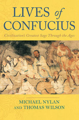 Lives of Confucius: the Many Lives of Civilization's Greatest Sage by MR Michael Nylan (University of California at Berkeley)