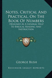 Notes, Critical and Practical, on the Book of Numbers Notes, Critical and Practical, on the Book of Numbers: Designed as a General Help to Biblical Reading and Instructidesigned as a General Help to Biblical Reading and Instruction on by Former George Bush