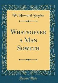 Whatsoever a Man Soweth (Classic Reprint) by W Howard Snyder image