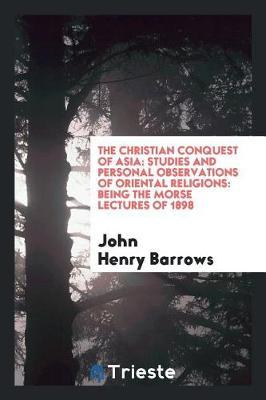 The Christian Conquest of Asia by John Henry Barrows