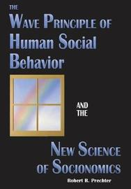 The Wave Principle of Human Social Behavior and the New Science of Socionomics by Robert R Prechter