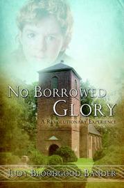 No Borrowed Glory: A Revolutionary Experience by Judy Bloodgood Bander image