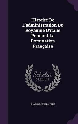 Histoire de L'Administration Du Royaume D'Italie Pendant La Domination Francaise by Charles Jean La Folie image