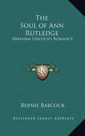 The Soul of Ann Rutledge: Abraham Lincoln's Romance by Bernie Babcock