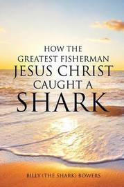 How the Greatest Fisherman Jesus Christ Caught a Shark by Billy (the Shark) Bowers