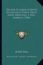 Decade Di Alberi Curiosi Ed Eleganti Piante Delle Indie Orientali, E Dell America (1786) by John Hill