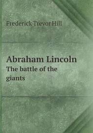 Abraham Lincoln the Battle of the Giants by Frederick Trevor Hill
