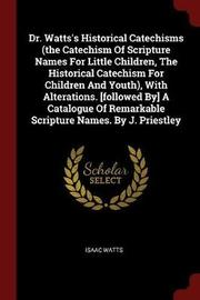 Dr. Watts's Historical Catechisms (the Catechism of Scripture Names for Little Children, the Historical Catechism for Children and Youth), with Alterations. [Followed By] a Catalogue of Remarkable Scripture Names. by J. Priestley by Isaac Watts
