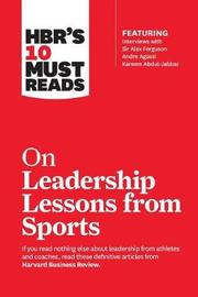 HBR's 10 Must Reads on Leadership Lessons from Sports (featuring interviews with Sir Alex Ferguson, Kareem Abdul-Jabbar, Andre Agassi) by Alex Ferguson
