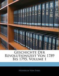 Geschichte Der Revolutionszeit Von 1789 Bis 1795, Volume 1 by Heinrich Von Sybel