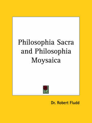 Philosophia Sacra and Philosophia Moysaica by Dr Robert Fludd