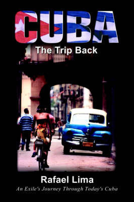 Cuba: The Trip Back: An Exile's Journey Through Today's Cuba by Rafael Lima