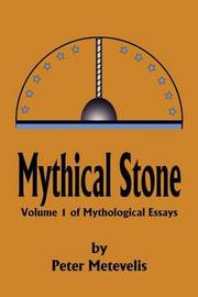 Mythical Stone: Volume 1 of Mythological Essays by Peter J. Metevelis