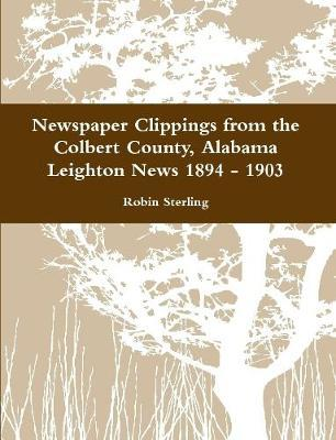 Newspaper Clippings from the Colbert County, Alabama Leighton News 1894 - 1903 by Robin Sterling