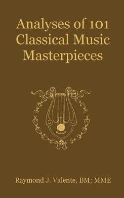 Analyses of 101 Classical Music Masterpieces by Raymond J Valente
