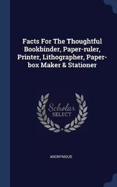 Facts for the Thoughtful Bookbinder, Paper-Ruler, Printer, Lithographer, Paper-Box Maker & Stationer by * Anonymous