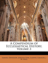 A Compendium of Ecclesiastical History, Volume 3 by Johann Karl Ludwig Gieseler