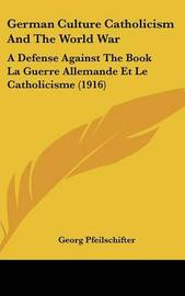 German Culture Catholicism and the World War: A Defense Against the Book La Guerre Allemande Et Le Catholicisme (1916) by Georg Pfeilschifter