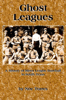 Ghost Leagues: A History of Minor League Baseball in South Texas by Noe Torres