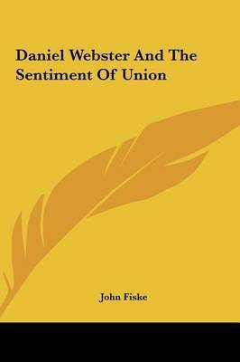 Daniel Webster and the Sentiment of Union by John Fiske