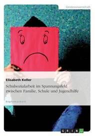 Schulsozialarbeit Im Spannungsfeld Zwischen Familie, Schule Und Jugendhilfe by Elisabeth Keller