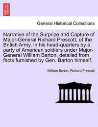 Narrative of the Surprize and Capture of Major-General Richard Prescott, of the British Army, in His Head-Quarters by a Party of American Soldiers Under Major-General William Barton, Detailed from Facts Furnished by Gen. Barton Himself. by William Barton